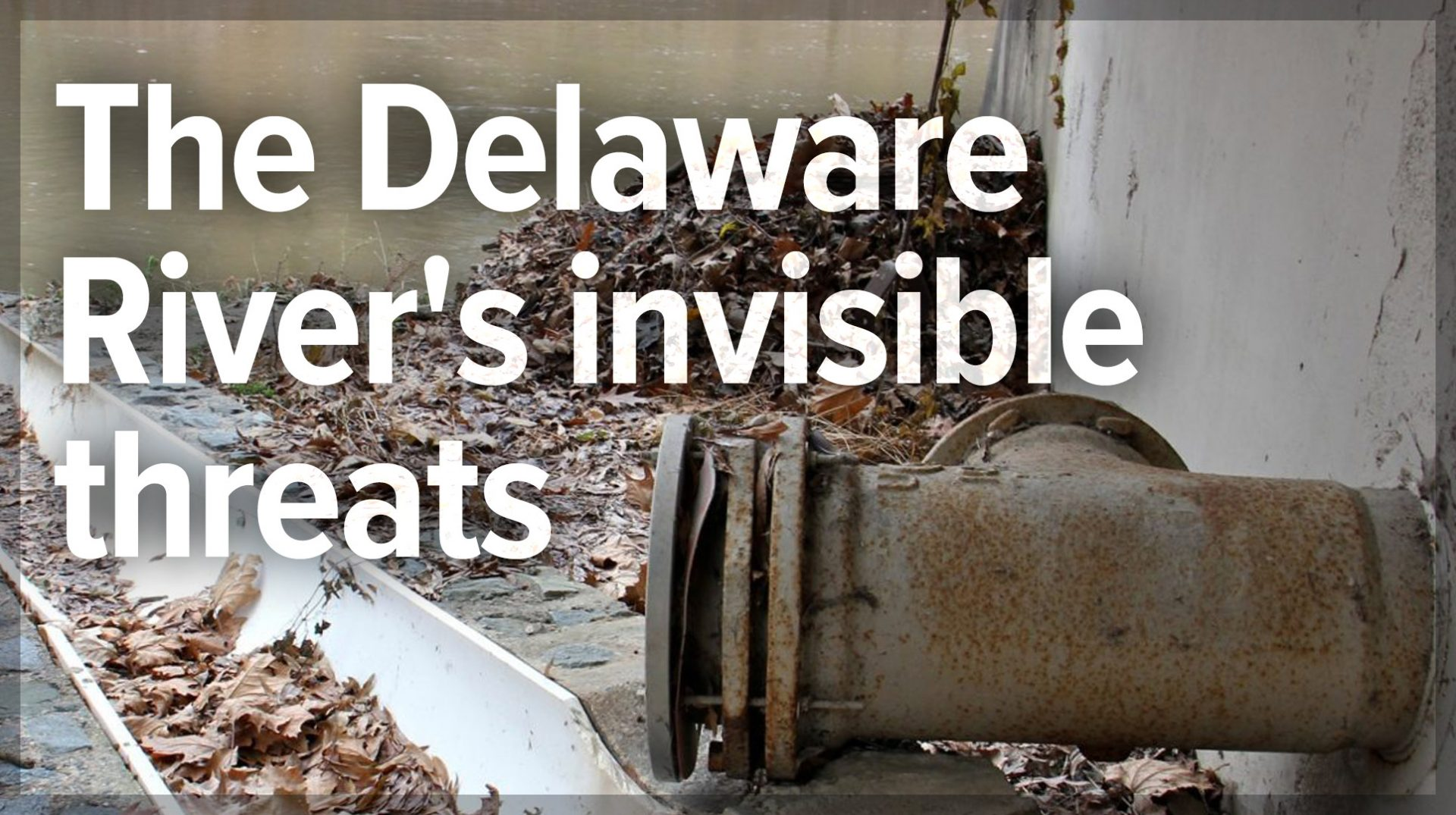 The Delaware River's invisible threats