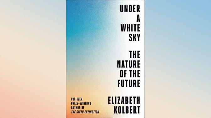 'Under a White Sky' by Elizabeth Kolbert